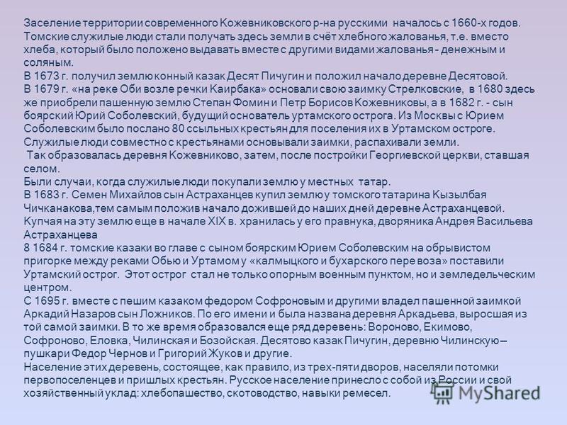 Заселение территории современного Кожевниковского р-на русскими началось с 1660-х годов. Томские служилые люди стали получать здесь земли в счёт хлебного жалованья, т.е. вместо хлеба, который было положено выдавать вместе с другими видами жалованья –