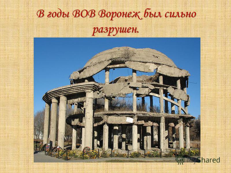 В годы ВОВ Воронеж был сильно разрушен.