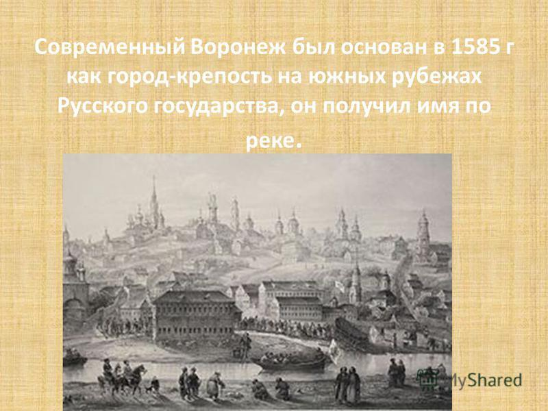 Современный Воронеж был основан в 1585 г как город-крепость на южных рубежах Русского государства, он получил имя по реке.