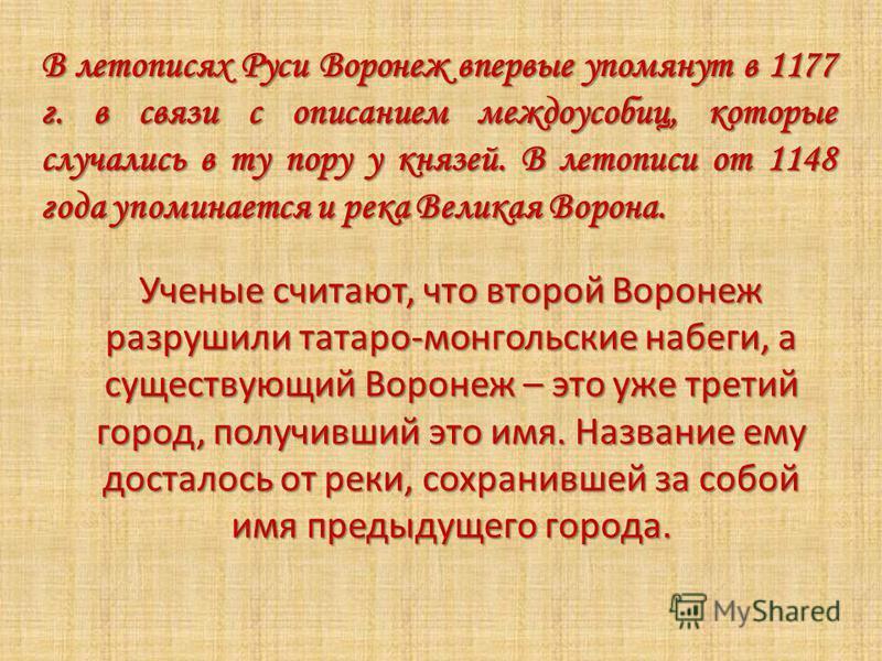 В летописях Руси Воронеж впервые упомянут в 1177 г. в связи с описанием междоусобиц, которые случались в ту пору у князей. В летописи от 1148 года упоминается и река Великая Ворона. Ученые считают, что второй Воронеж разрушили татаро-монгольские набе