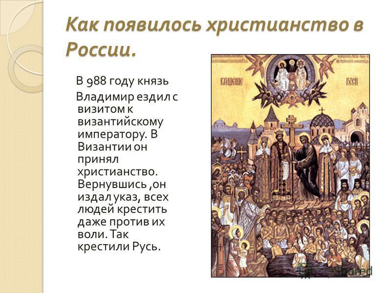 Как появилось христианство в России. В 988 году князь Владимир ездил с визитом к византийскому императору. В Византии он принял христианство. Вернувшись, он издал указ, всех людей крестить даже против их воли. Так крестили Русь.