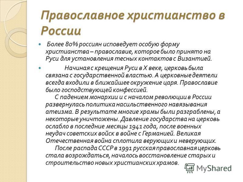 Православное христианство в России Более 80% россиян исповедует особую форму христианства – православие, которое было принято на Руси для установления тесных контактов с Византией. Начиная с крещения Руси в X веке, церковь была связана с государствен