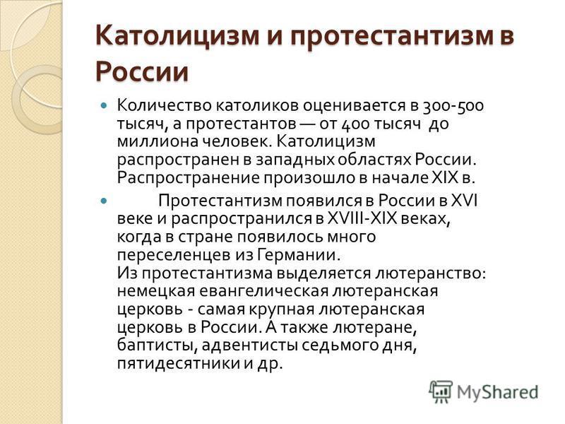 Католицизм и протестантизм в России Количество католиков оценивается в 300-500 тысяч, а протестантов от 400 тысяч до миллиона человек. Католицизм распространен в западных областях России. Распространение произошло в начале XIX в. Протестантизм появил