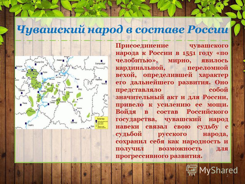 2 Чувашский народ в составе России Присоединение чувашского народа к России в 1551 году «по челобитью», мирно, явилось кардинальной, переломной вехой, определившей характер его дальнейшего развития. Оно представляло собой значительный акт и для Росси