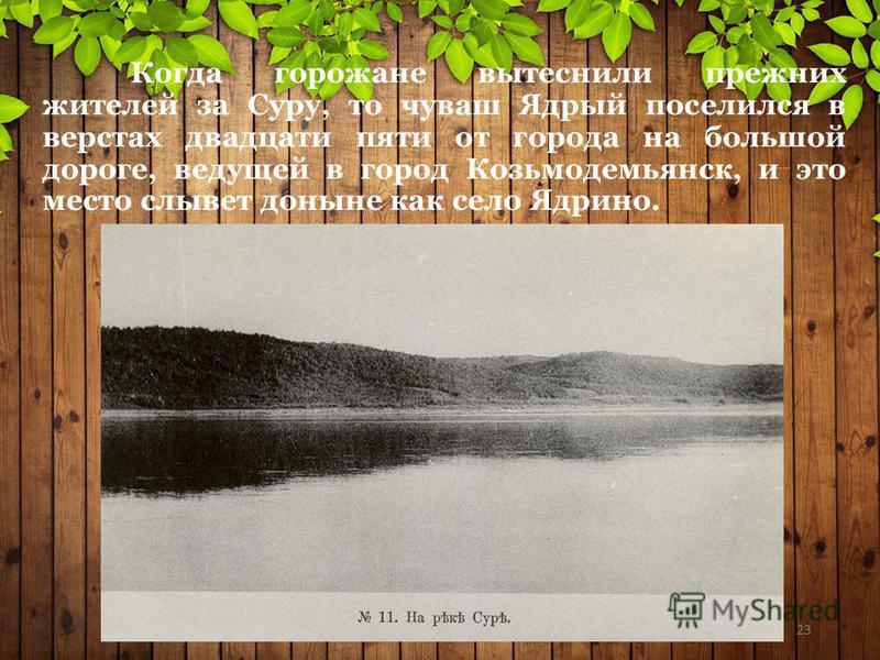 Когда горожане вытеснили прежних жителей за Суру, то чуваш Ядрый поселился в верстах двадцати пяти от города на большой дороге, ведущей в город Козьмодемьянск, и это место слывет доныне как село Ядрино. 23