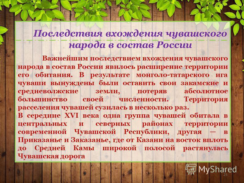 25 Важнейшим последствием вхождения чувашского народа в состав России явилось расширение территории его обитания. В результате монголо-татарского ига чуваши вынуждены были оставить свои закамские и средневолжские земли, потеряв абсолютное большинство