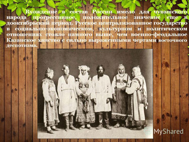 Вхождение в состав России имело для чувашского народа прогрессивное, положительное значение еще в дооктябрьский период. Русское централизованное государство в социально-экономическом, культурном и политическом отношениях стояло намного выше, чем воен