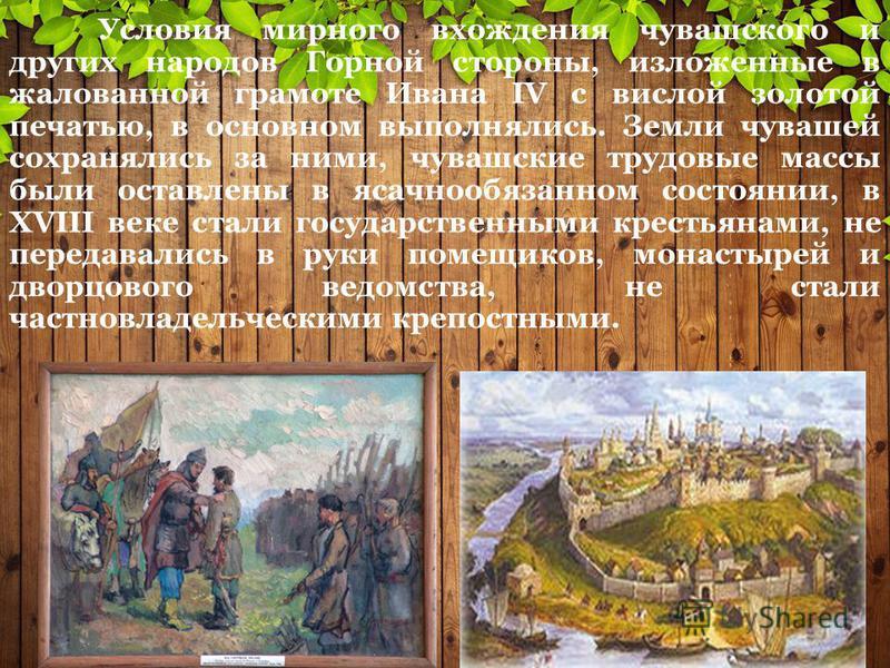 Условия мирного вхождения чувашского и других народов Горной стороны, изложенные в жалованной грамоте Ивана IV с вислой золотой печатью, в основном выполнялись. Земли чувашей сохранялись за ними, чувашские трудовые массы были оставлены в ясачнообязан