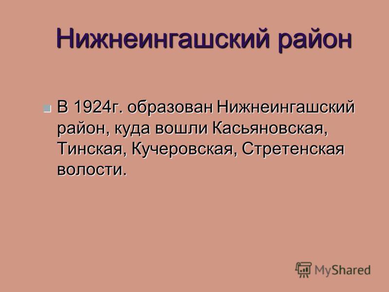 Нижнеингашский район В 1924 г. образован Нижнеингашский район, куда вошли Касьяновская, Тинская, Кучеровская, Стретенская волости. В 1924 г. образован Нижнеингашский район, куда вошли Касьяновская, Тинская, Кучеровская, Стретенская волости.
