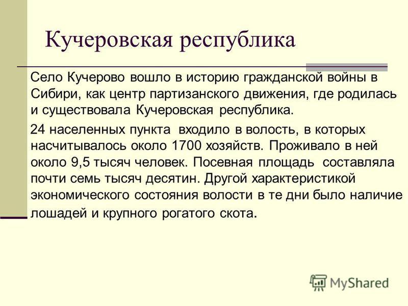 Кучеровская республика Село Кучерово вошло в историю гражданской войны в Сибири, как центр партизанского движения, где родилась и существовала Кучеровская республика. 24 населенных пункта входило в волость, в которых насчитывалось около 1700 хозяйств