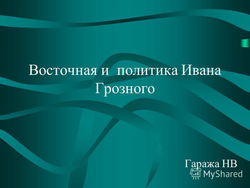 Восточная и политика Ивана Грозного Гаража НВ