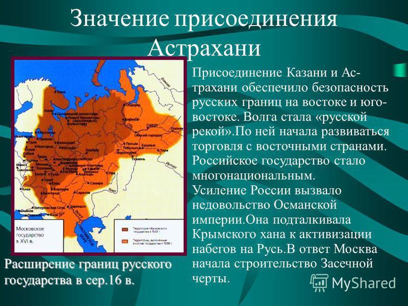 Значение присоединения Астрахани Присоединение Казани и Ас- трахани обеспечило безопасность русских границ на востоке и юго- востоке. Волга стала «русской рекой».По ней начала развиваться торговля с восточными странами. Российское государство стало м