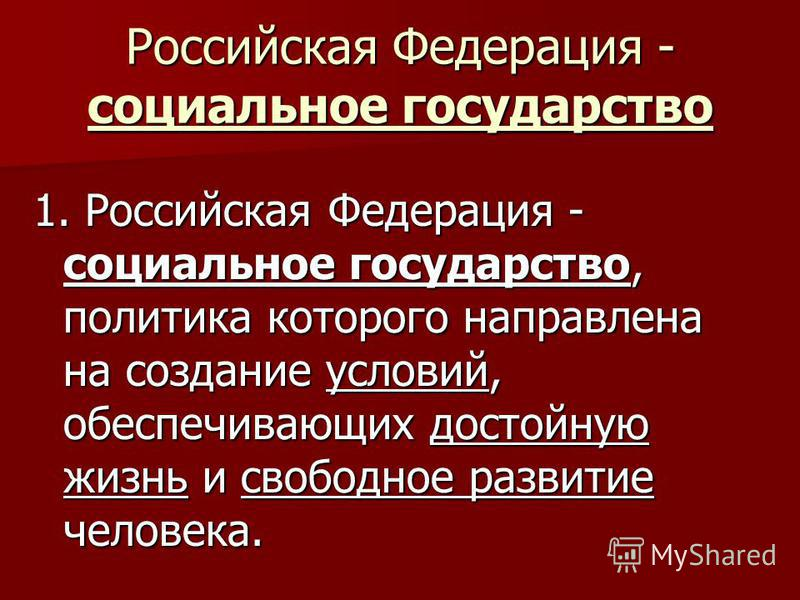Российская Федерация - социальное государство 1. Российская Федерация - социальное государство, политика которого направлена на создание условий, обеспечивающих достойную жизнь и свободное развитие человека.