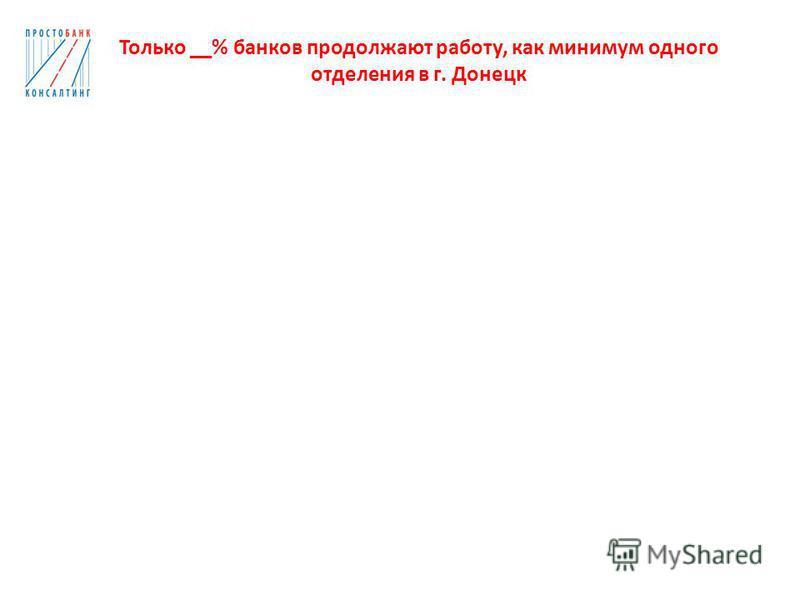 Только __% банков продолжают работу, как минимум одного отделения в г. Донецк