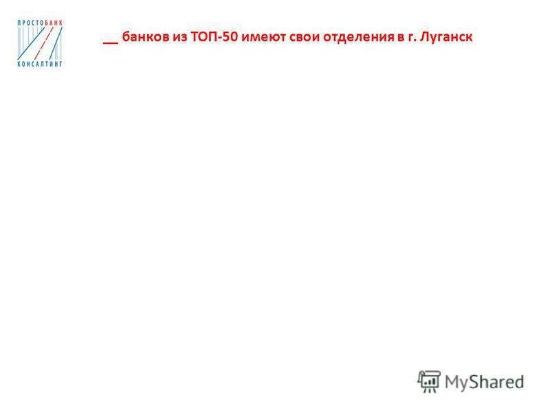 __ банков из ТОП-50 имеют свои отделения в г. Луганск