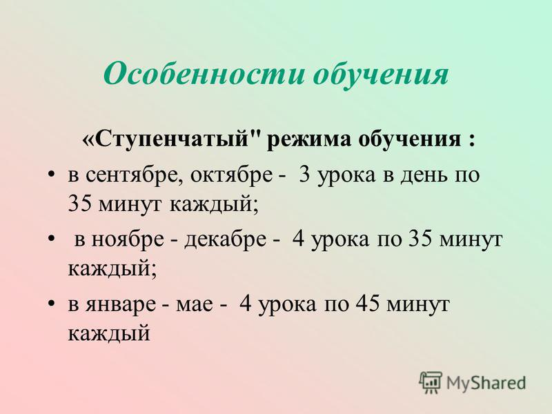 Особенности обучения «Ступенчатый режима обучения : в сентябре, октябре - 3 урока в день по 35 минут каждый; в ноябре - декабре - 4 урока по 35 минут каждый; в январе - мае - 4 урока по 45 минут каждый