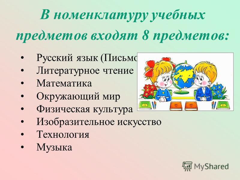 В номенклатуру учебных предметов входят 8 предметов: Русский язык (Письмо) Литературное чтение Математика Окружающий мир Физическая культура Изобразительное искусство Технология Музыка