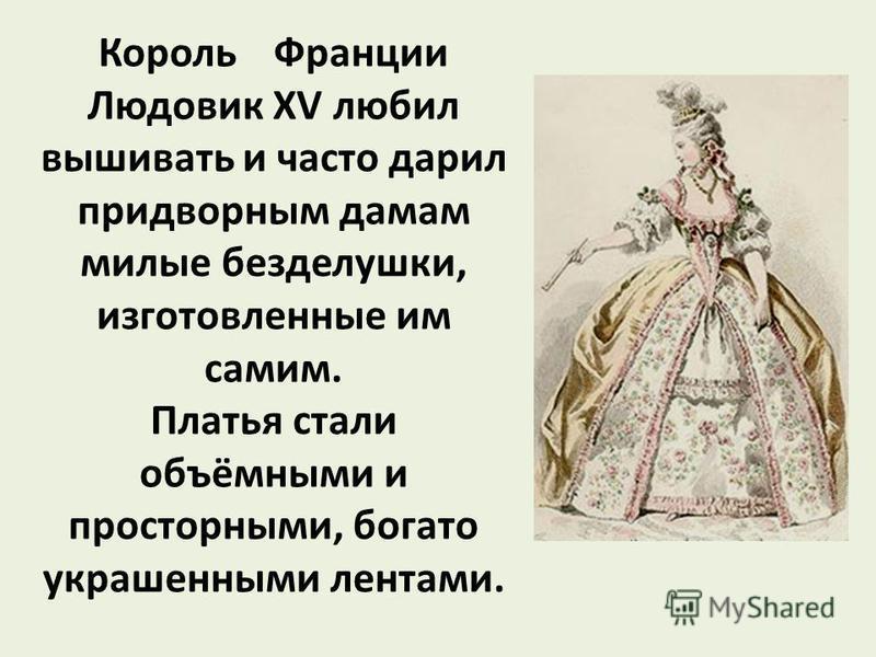 Король Франции Людовик XV любил вышивать и часто дарил придворным дамам милые безделушки, изготовленные им самим. Платья стали объёмными и просторными, богато украшенными лентами.