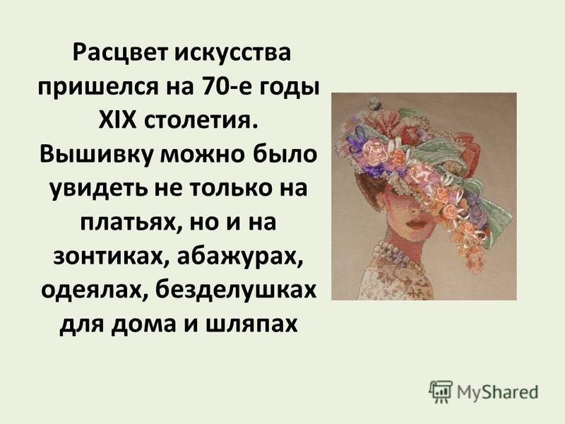Расцвет искусства пришелся на 70-е годы XIX столетия. Вышивку можно было увидеть не только на платьях, но и на зонтиках, абажурах, одеялах, безделушках для дома и шляпах