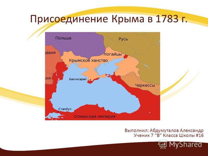 Присоединение Крыма в 1783 г. Выполнил: Абдумуталов Александр Ученик 7 В Класса Школы #16
