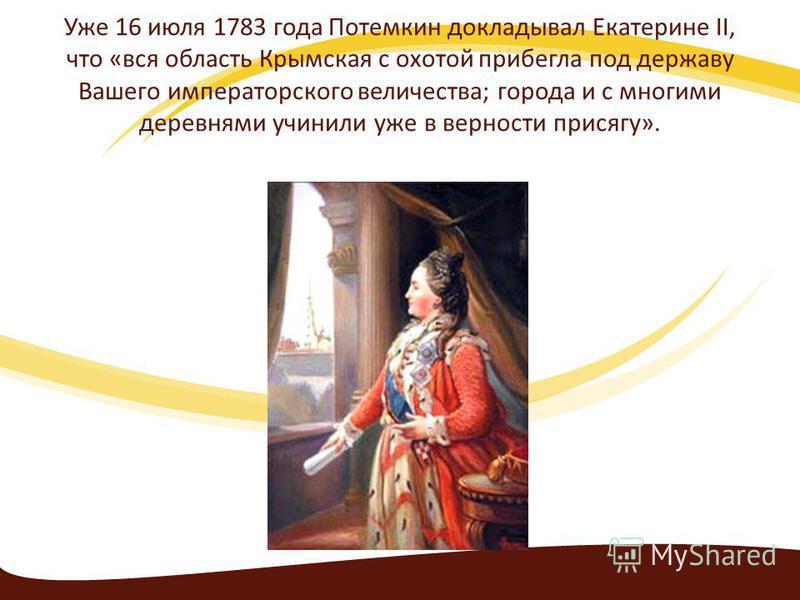 Уже 16 июля 1783 года Потемкин докладывал Екатерине II, что «вся область Крымская с охотой прибегла под державу Вашего императорского величества; города и с многими деревнями учинили уже в верности присягу».