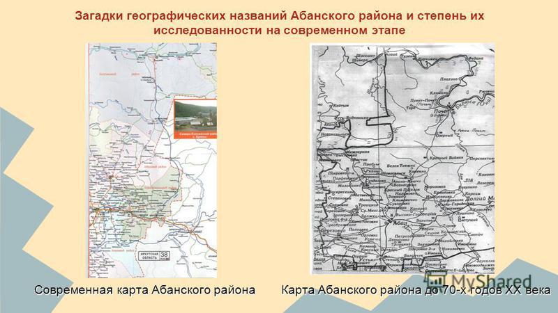 Загадки географических названий Абанского района и степень их исследованности на современном этапе Современная карта Абанского района Карта Абанского района до 70-х годов ХХ века