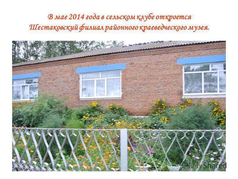 В мае 2014 года в сельском клубе откроется Шестаковский филиал районного краеведческого музея.