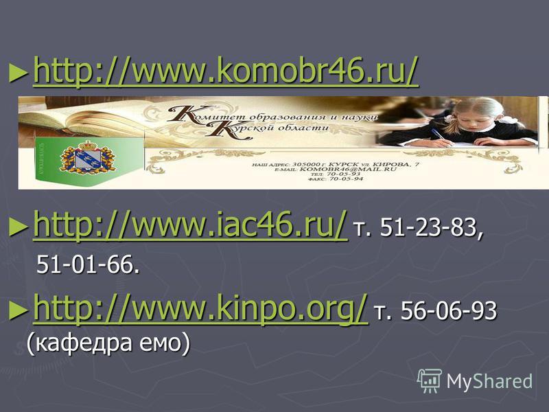 http://www.komobr46.ru/ http://www.komobr46.ru/ http://www.komobr46.ru/ http://www.iac46.ru/ т. 51-23-83, http://www.iac46.ru/ т. 51-23-83, http://www.iac46.ru/ 51-01-66. 51-01-66. http://www.kinpo.org/ т. 56-06-93 (кафедра эмо) http://www.kinpo.org/