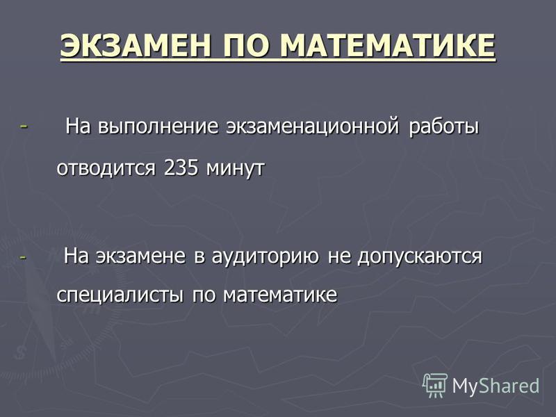 ЭКЗАМЕН ПО МАТЕМАТИКЕ - На выполнение экзаменационной работы отводится 235 минут - На экзамене в аудиторию не допускаются специалисты по математике