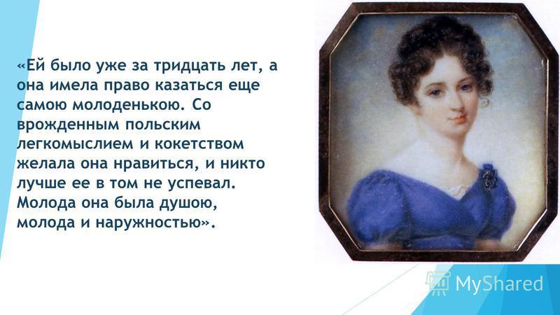 «Ей было уже за тридцать лет, а она имела право казаться еще самою молоденькою. Со врожденным польским легкомыслием и кокетством желала она нравиться, и никто лучше ее в том не успевал. Молода она была душою, молода и наружностью».