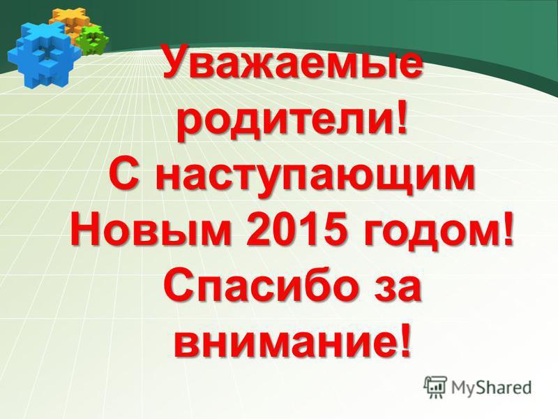 Уважаемые родители! С наступающим Новым 2015 годом! Спасибо за внимание!