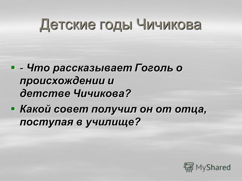 Детские годы Чичикова - Что рассказывает Гоголь о происхождении и детстве Чичикова? - Что рассказывает Гоголь о происхождении и детстве Чичикова? Какой совет получил он от отца, поступая в училище? Какой совет получил он от отца, поступая в училище?