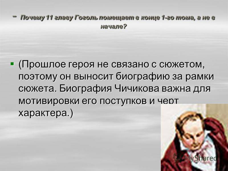 - Почему 11 главу Гоголь помещает в конце 1-го тома, а не в начале? (Прошлое героя не связано с сюжетом, поэтому он выносит биографию за рамки сюжета. Биография Чичикова важна для мотивировки его поступков и черт характера.) (Прошлое героя не связано