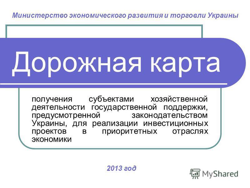 Дорожная карта получения субъектами хозяйственной деятельности государственной поддержки, предусмотренной законодательством Украины, для реализации инвестиционных проектов в приоритетных отраслях экономики 2013 год Министерство экономического развити