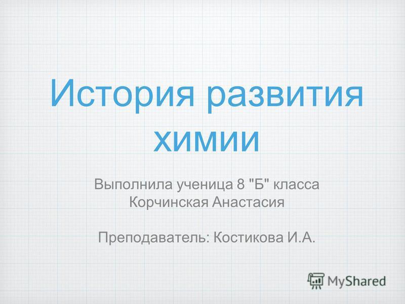 История развития химии Выполнила ученица 8 Б класса Корчинская Анастасия Преподаватель: Костикова И.А.