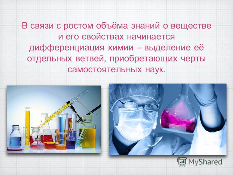 В связи с ростом объёма знаний о веществе и его свойствах начинается дифференциация химии – выделение её отдельных ветвей, приобретающих черты самостоятельных наук.