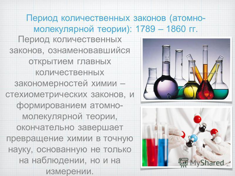 Период количественных законов (атомно- молекулярной теории): 1789 – 1860 гг. Период количественных законов, ознаменовавшийся открытием главных количественных закономерностей химии – стехиометрических законов, и формированием атомно- молекулярной теор