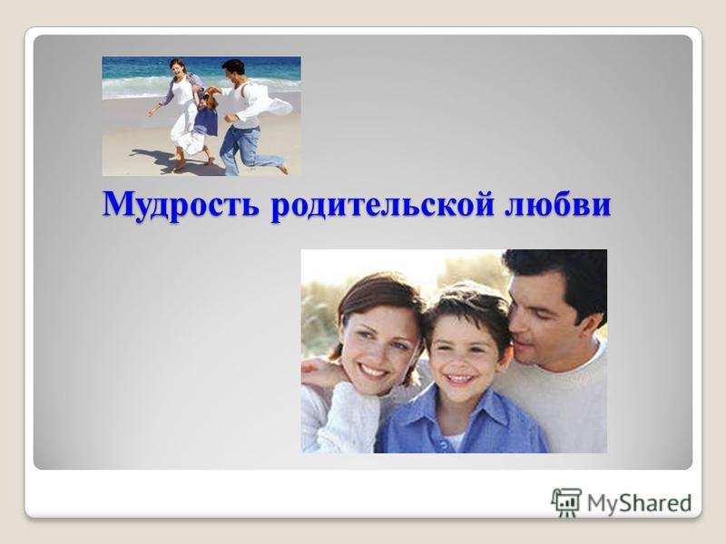 Мудрость родительской любви Мудрость родительской любви
