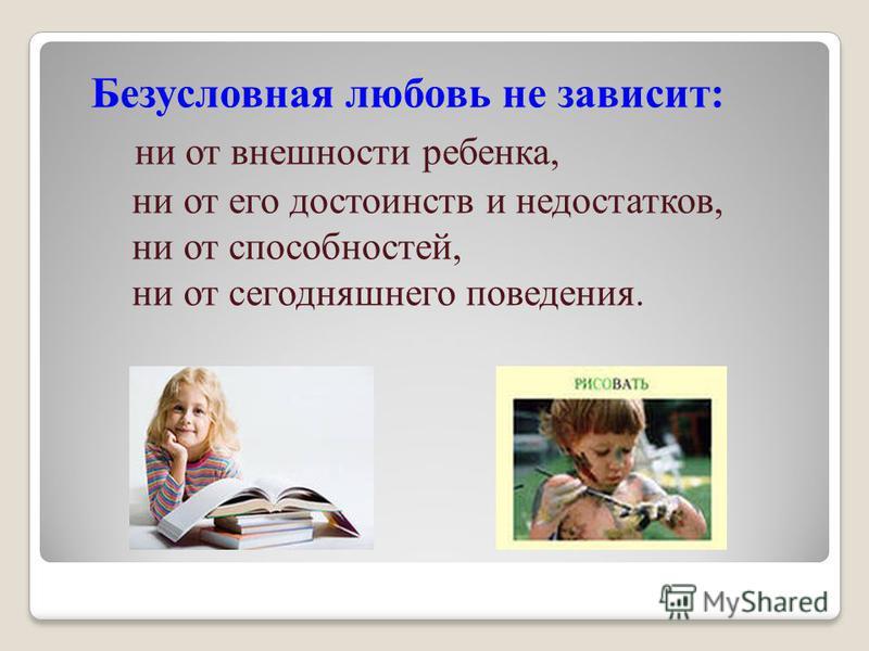 Безусловная любовь не зависит: ни от внешности ребенка, ни от его достоинств и недостатков, ни от способностей, ни от сегодняшнего поведения.
