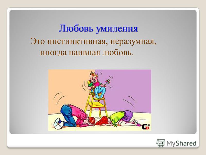 Любовь умиления Любовь умиления Это инстинктивная, неразумная, иногда наивная любовь.