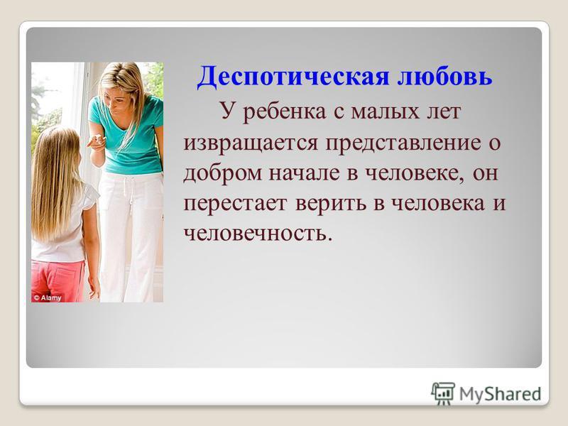 Деспотическая любовь У ребенка с малых лет извращается представление о добром начале в человеке, он перестает верить в человека и человечность.
