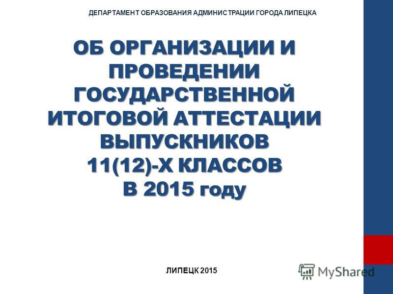 ОБ ОРГАНИЗАЦИИ И ПРОВЕДЕНИИ ГОСУДАРСТВЕННОЙ ИТОГОВОЙ АТТЕСТАЦИИ ВЫПУСКНИКОВ 11(12)-Х КЛАССОВ В 2015 году ДЕПАРТАМЕНТ ОБРАЗОВАНИЯ АДМИНИСТРАЦИИ ГОРОДА ЛИПЕЦКА ЛИПЕЦК 2015