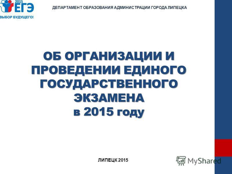 ОБ ОРГАНИЗАЦИИ И ПРОВЕДЕНИИ ЕДИНОГО ГОСУДАРСТВЕННОГО ЭКЗАМЕНА в 2015 году ДЕПАРТАМЕНТ ОБРАЗОВАНИЯ АДМИНИСТРАЦИИ ГОРОДА ЛИПЕЦКА ЛИПЕЦК 2015