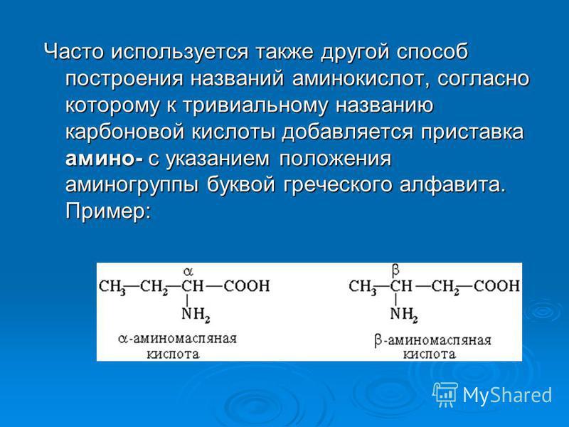 Часто используется также другой способ построения названий аминокислот, согласно которому к тривиальному названию карбоновой кислоты добавляется приставка амино- с указанием положения аминогрупппы буквой греческого алфавита. Пример: