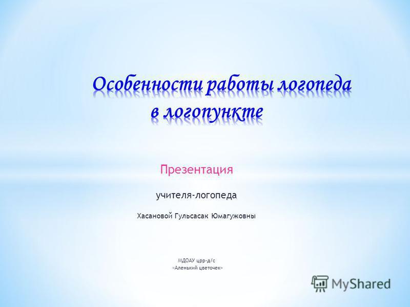 Презентация учителя-логопеда Хасановой Гульсасак Юмагужовны МДОАУ црр-д/с «Аленький цветочек»