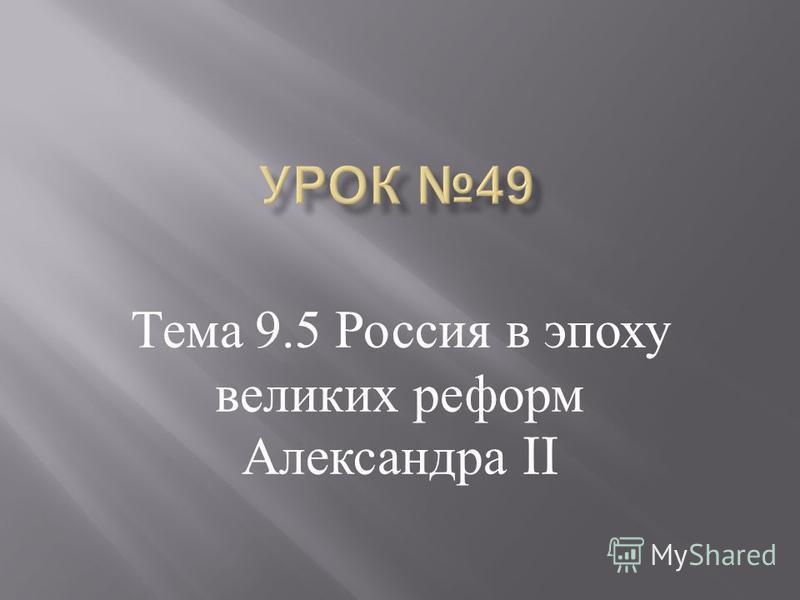 Тема 9.5 Россия в эпоху великих реформ Александра II