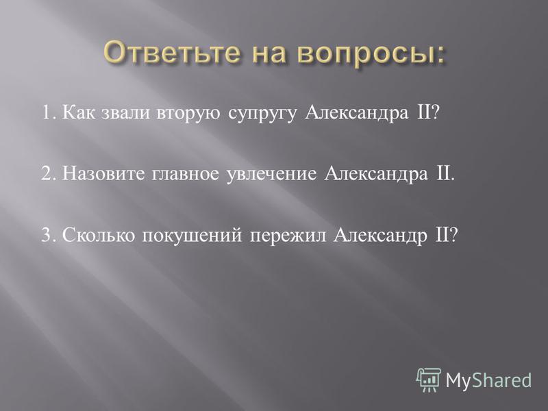 1. Как звали вторую супругу Александра II? 2. Назовите главное увлечение Александра II. 3. Сколько покушений пережил Александр II?