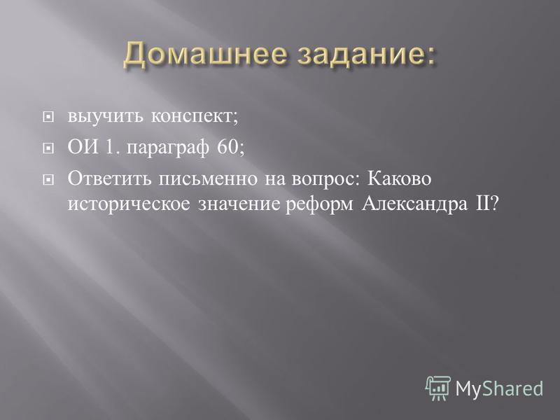 выучить конспект ; ОИ 1. параграф 60; Ответить письменно на вопрос : Каково историческое значение реформ Александра II?