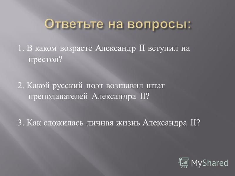 1. В каком возрасте Александр II вступил на престол ? 2. Какой русский поэт возглавил штат преподавателей Александра II? 3. Как сложилась личная жизнь Александра II?