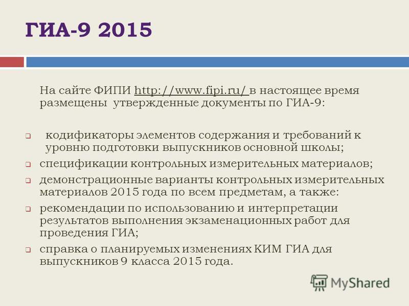 ГИА-9 2015 На сайте ФИПИ http://www.fipi.ru/ в настоящее время размещены утвержденные документы по ГИА-9: кодификаторы элементов содержания и требований к уровню подготовки выпускников основной школы; спецификации контрольных измерительных материалов